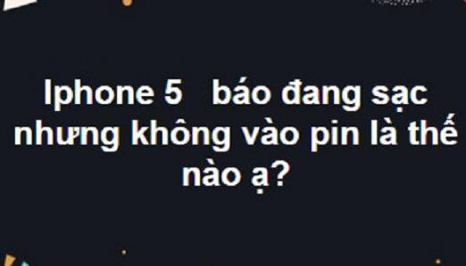 iPhone 5 sạc không vào pin dù vẫn có thông báo đang cắm sạc