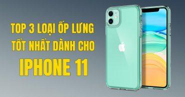 Top 3 loại ốp lưng tốt nhất dành cho iPhone 11